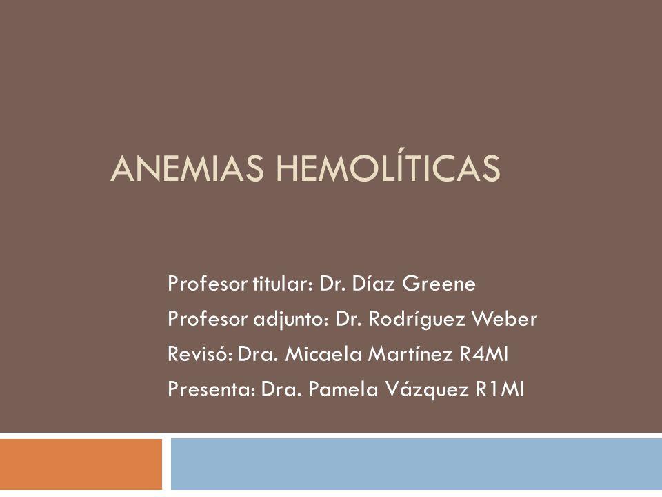 ANEMIAS HEMOLÍTICAS Profesor titular: Dr. Díaz Greene Profesor adjunto: Dr. Rodríguez Weber Revisó: Dra. Micaela Martínez R4MI Presenta: Dra. Pamela V