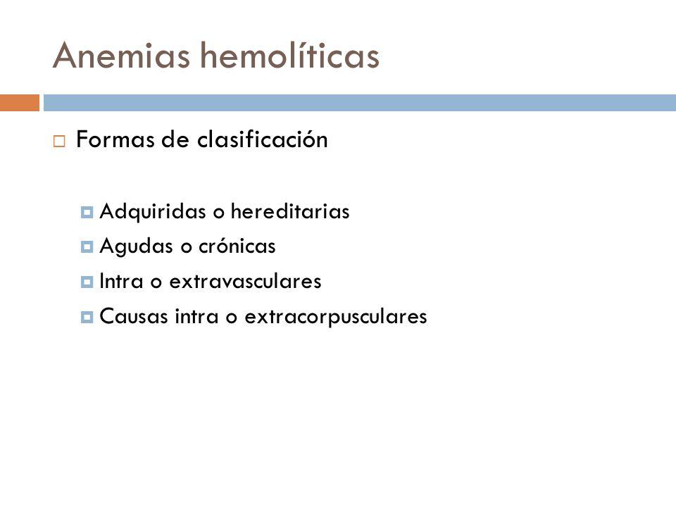Formas de clasificación Adquiridas o hereditarias Agudas o crónicas Intra o extravasculares Causas intra o extracorpusculares