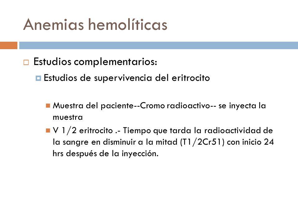 Estudios complementarios: Estudios de supervivencia del eritrocito Muestra del paciente--Cromo radioactivo-- se inyecta la muestra V 1/2 eritrocito.-