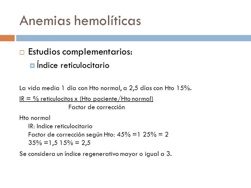Anemias hemolíticas Estudios complementarios: Índice reticulocitario La vida media 1 día con Hto normal, a 2,5 días con Hto 15%. IR = % reticulocitos