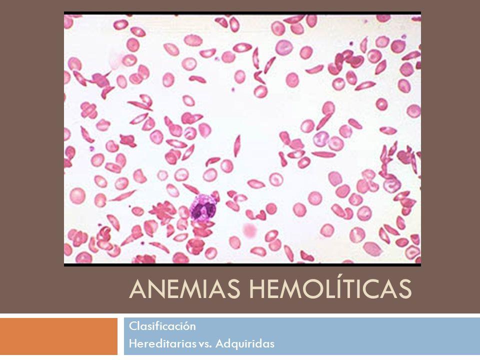 ANEMIAS HEMOLÍTICAS Clasificación Hereditarias vs. Adquiridas