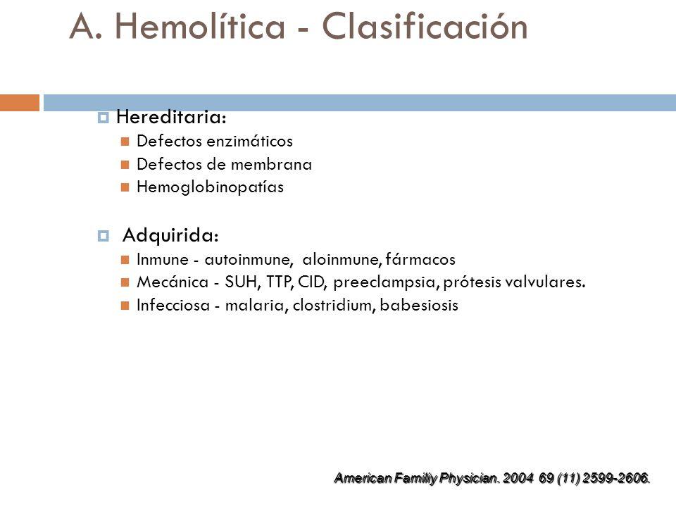 A. Hemolítica - Clasificación Hereditaria: Defectos enzimáticos Defectos de membrana Hemoglobinopatías Adquirida: Inmune - autoinmune, aloinmune, fárm