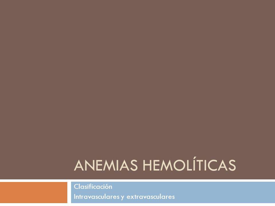 ANEMIAS HEMOLÍTICAS Clasificación Intravasculares y extravasculares