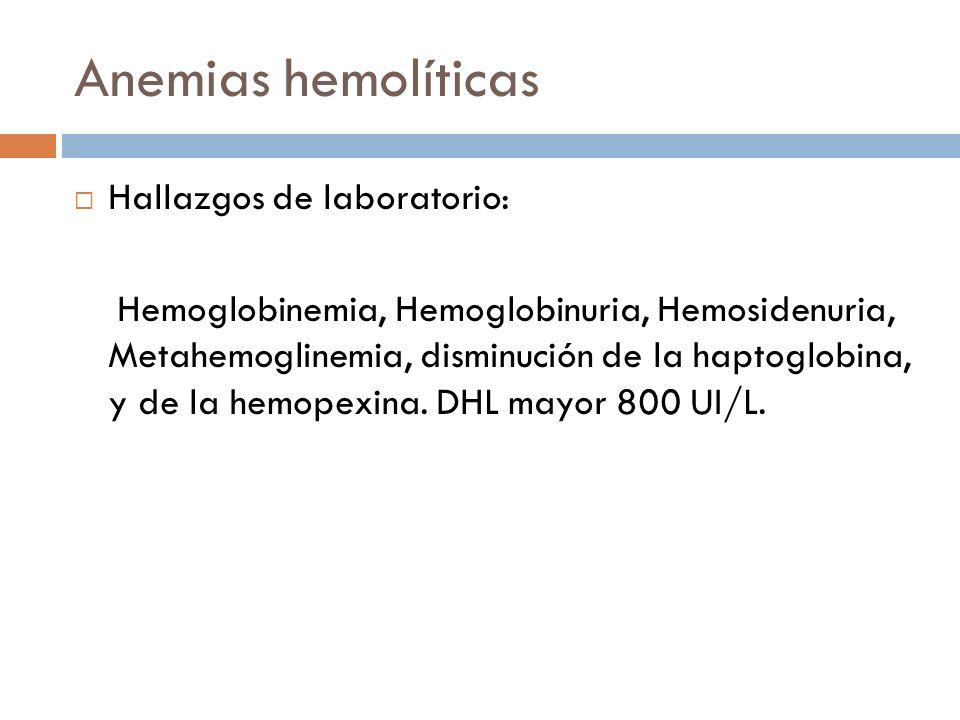Anemias hemolíticas Hallazgos de laboratorio: Hemoglobinemia, Hemoglobinuria, Hemosidenuria, Metahemoglinemia, disminución de la haptoglobina, y de la