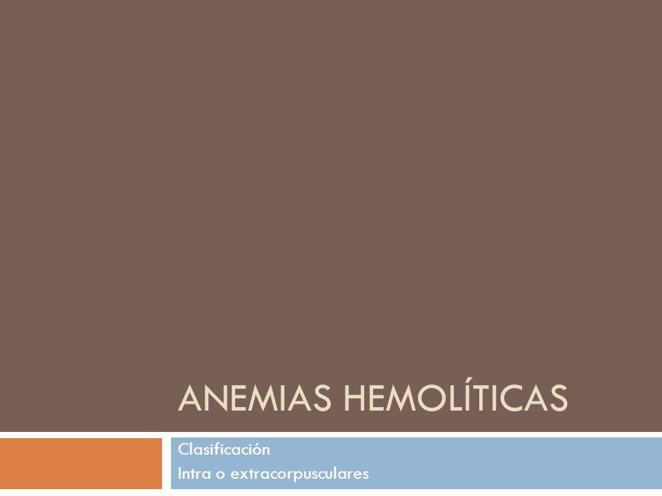 ANEMIAS HEMOLÍTICAS Clasificación Intra o extracorpusculares