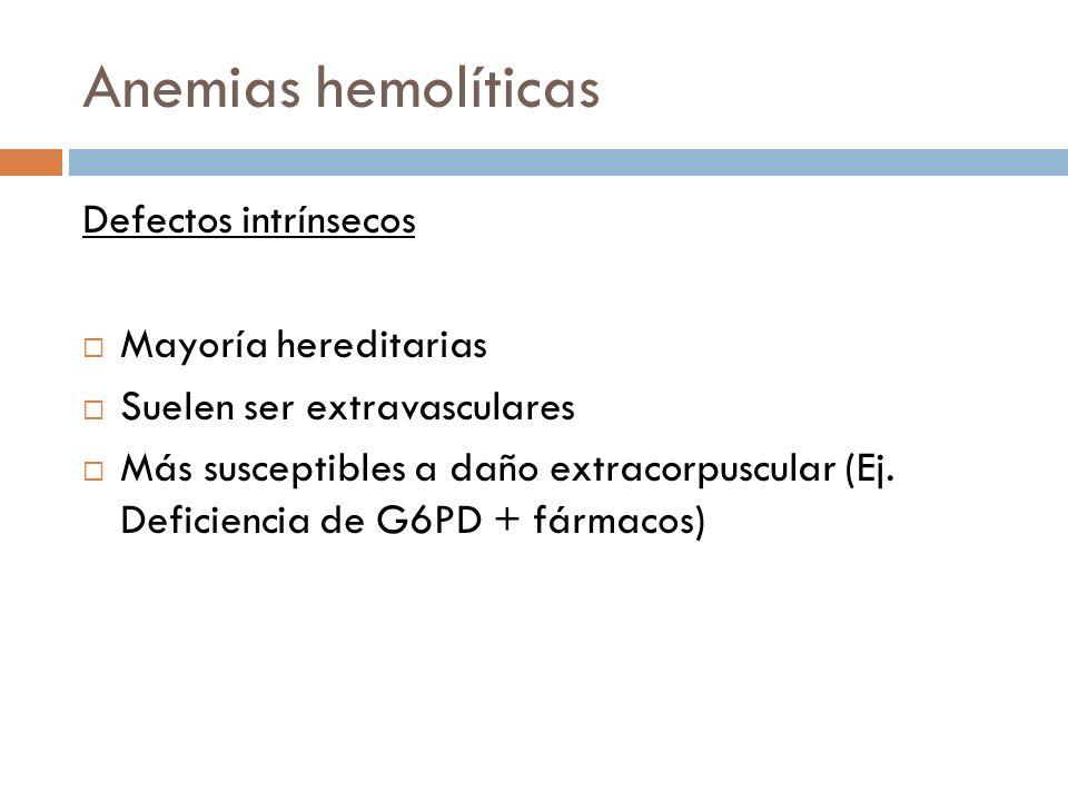 Defectos intrínsecos Mayoría hereditarias Suelen ser extravasculares Más susceptibles a daño extracorpuscular (Ej. Deficiencia de G6PD + fármacos)