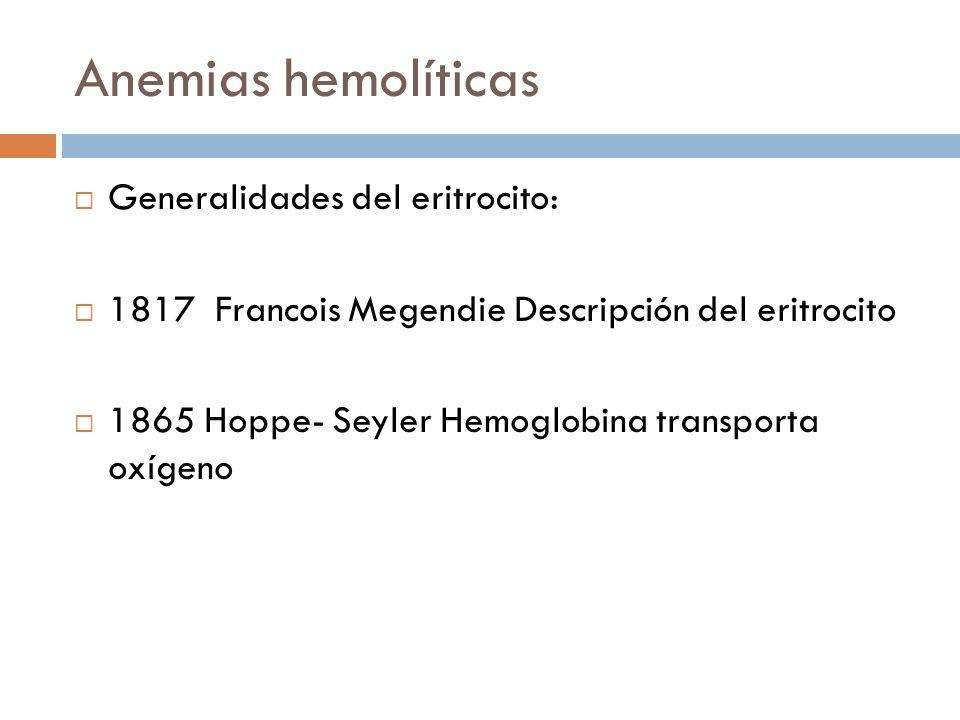 Anemias hemolíticas Generalidades del eritrocito: 1817 Francois Megendie Descripción del eritrocito 1865 Hoppe- Seyler Hemoglobina transporta oxígeno