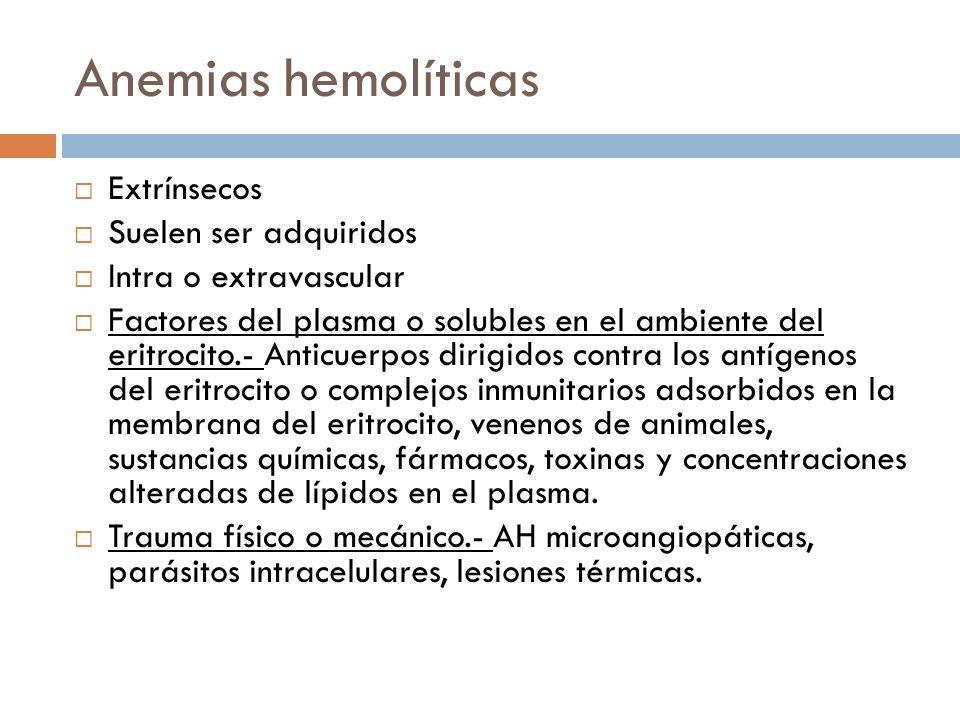Anemias hemolíticas Extrínsecos Suelen ser adquiridos Intra o extravascular Factores del plasma o solubles en el ambiente del eritrocito.- Anticuerpos