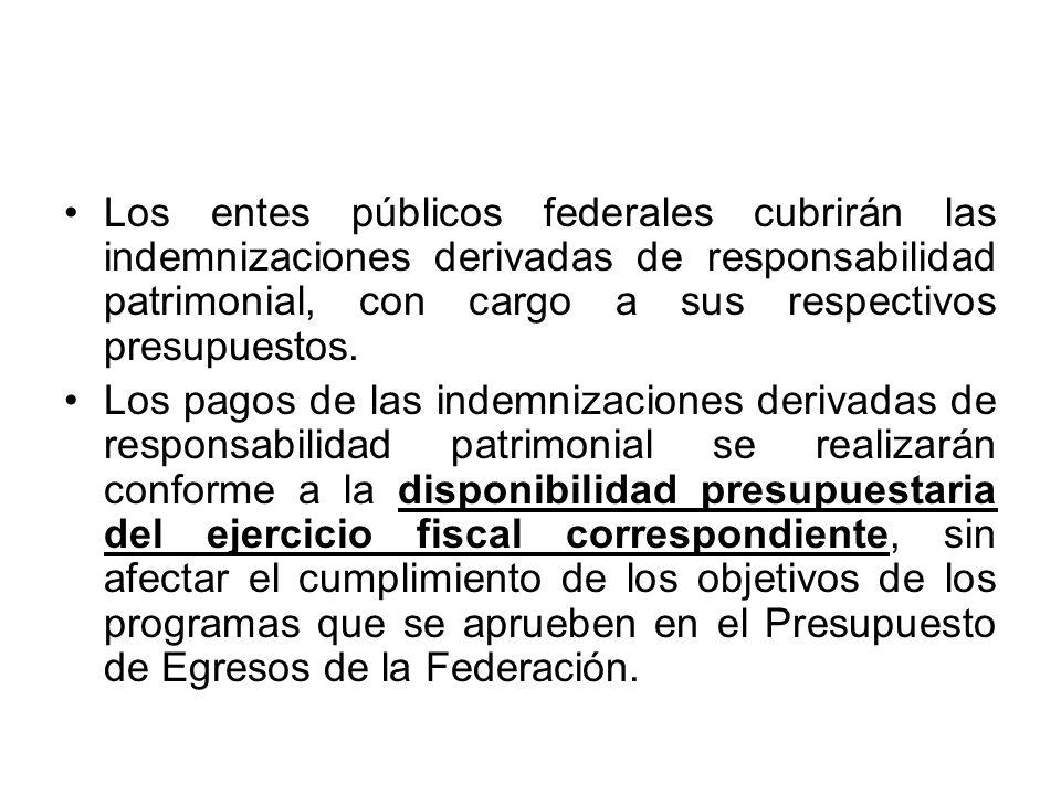 Los entes públicos federales cubrirán las indemnizaciones derivadas de responsabilidad patrimonial, con cargo a sus respectivos presupuestos. Los pago