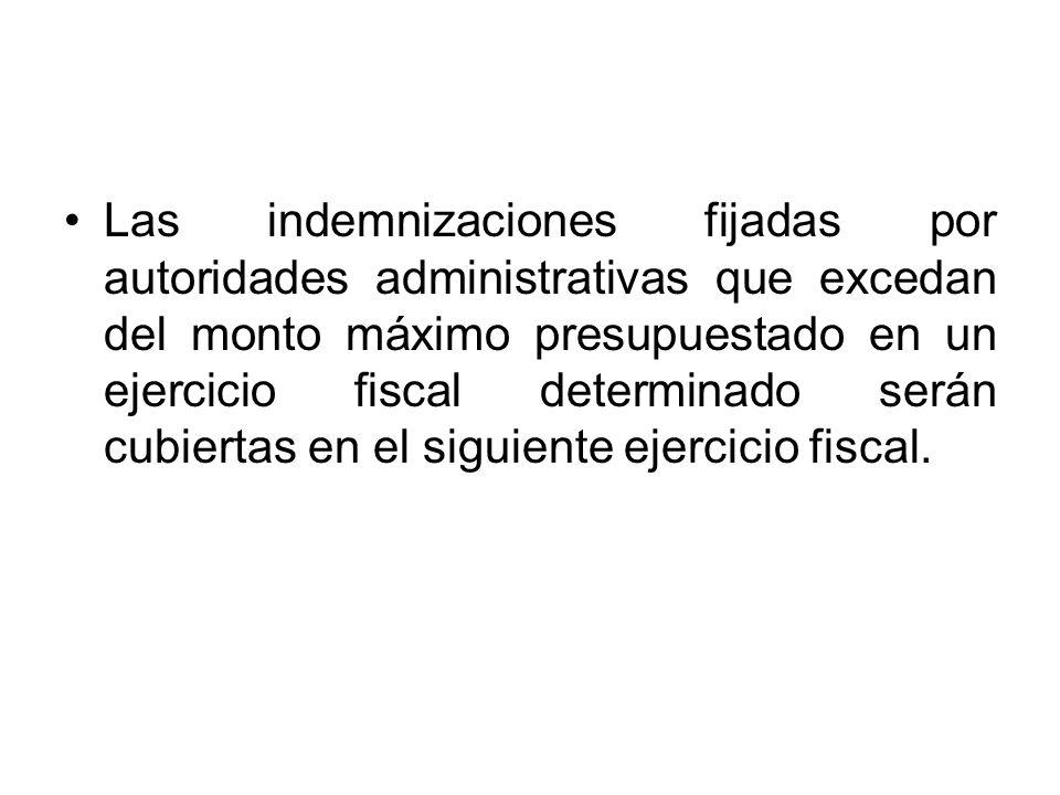 Las indemnizaciones fijadas por autoridades administrativas que excedan del monto máximo presupuestado en un ejercicio fiscal determinado serán cubier