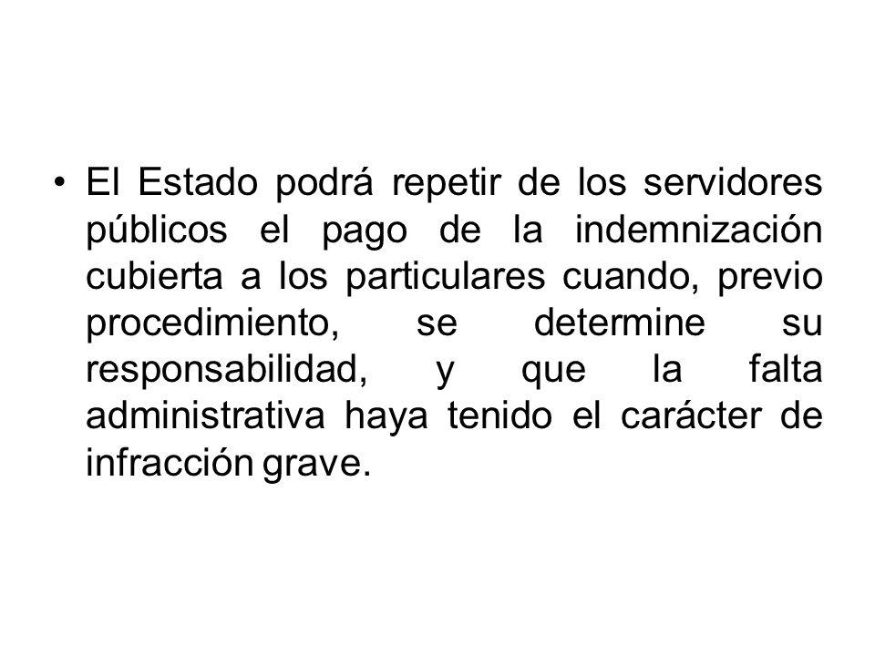 El Estado podrá repetir de los servidores públicos el pago de la indemnización cubierta a los particulares cuando, previo procedimiento, se determine