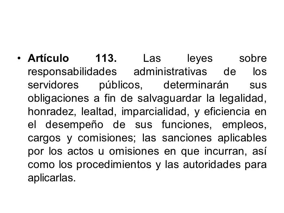 Artículo 113. Las leyes sobre responsabilidades administrativas de los servidores públicos, determinarán sus obligaciones a fin de salvaguardar la leg
