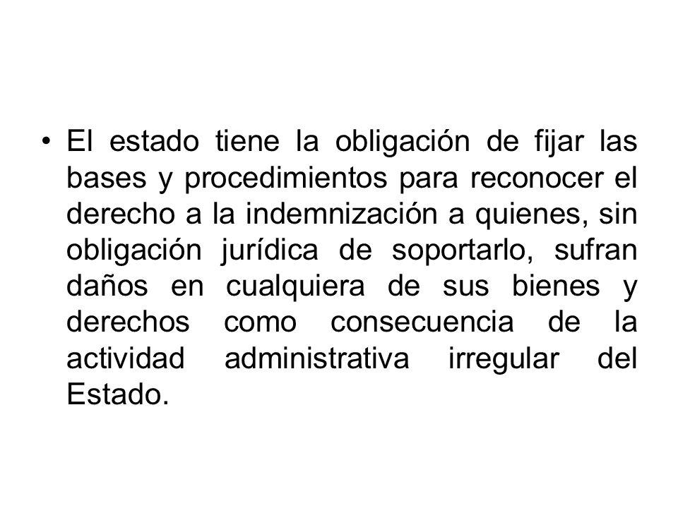 El estado tiene la obligación de fijar las bases y procedimientos para reconocer el derecho a la indemnización a quienes, sin obligación jurídica de s