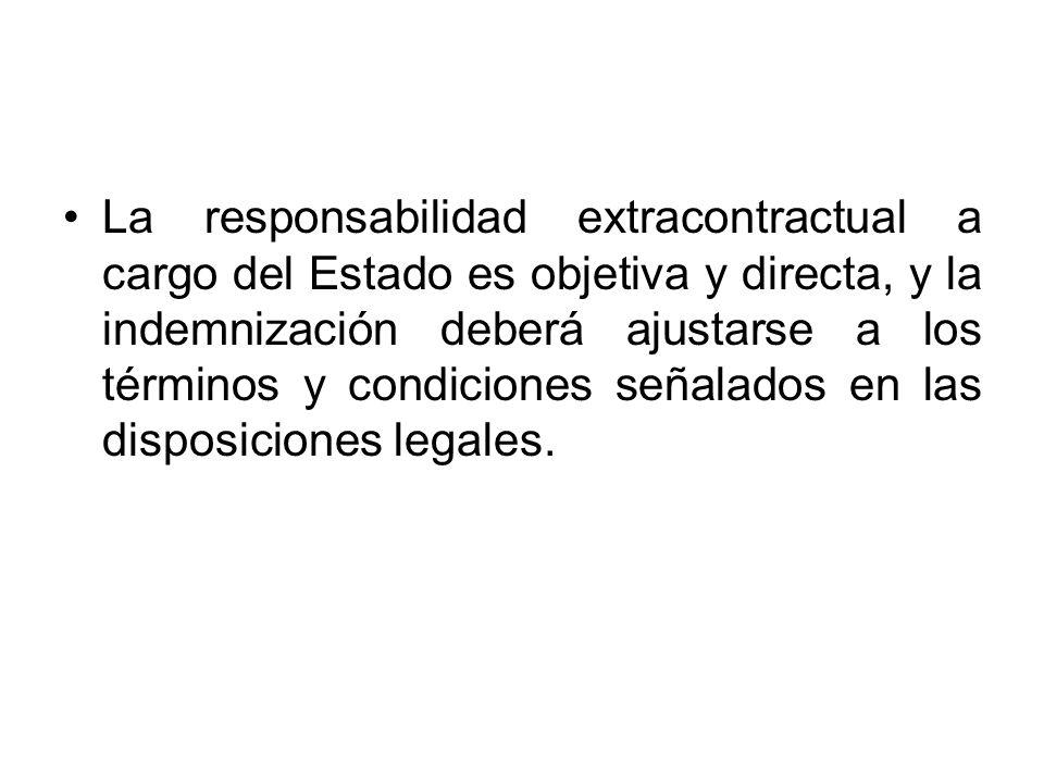 La responsabilidad extracontractual a cargo del Estado es objetiva y directa, y la indemnización deberá ajustarse a los términos y condiciones señalad