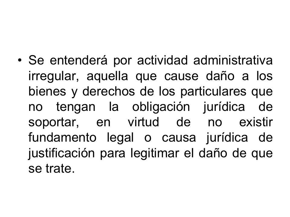 Se entenderá por actividad administrativa irregular, aquella que cause daño a los bienes y derechos de los particulares que no tengan la obligación ju