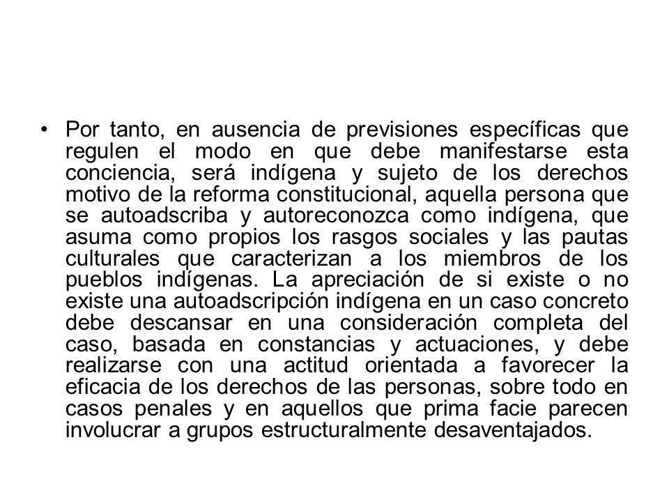 Por tanto, en ausencia de previsiones específicas que regulen el modo en que debe manifestarse esta conciencia, será indígena y sujeto de los derechos