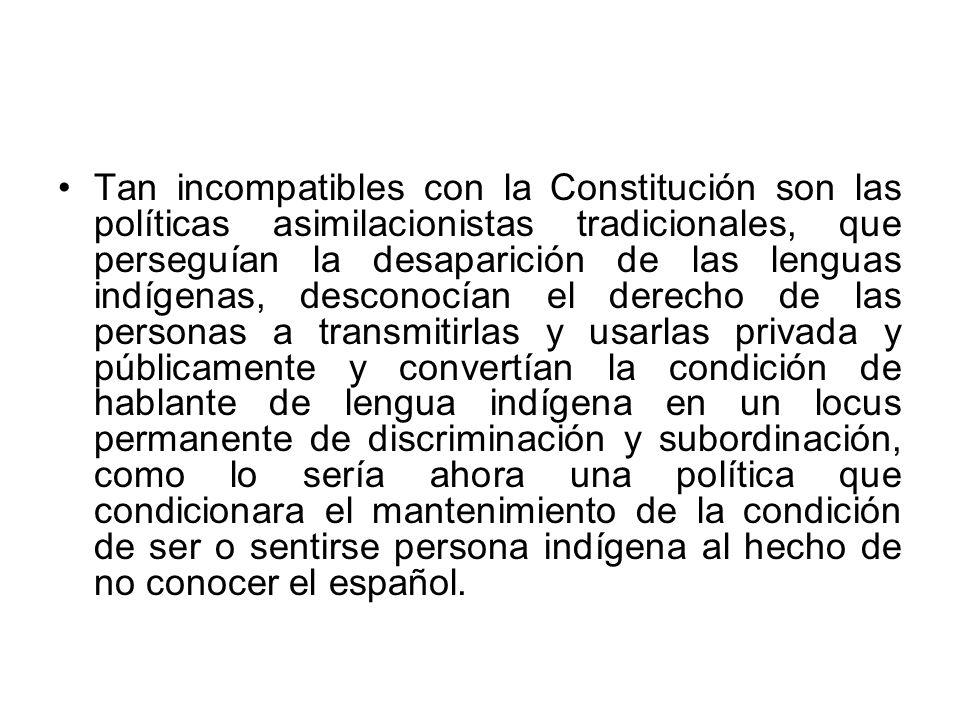 Tan incompatibles con la Constitución son las políticas asimilacionistas tradicionales, que perseguían la desaparición de las lenguas indígenas, desco
