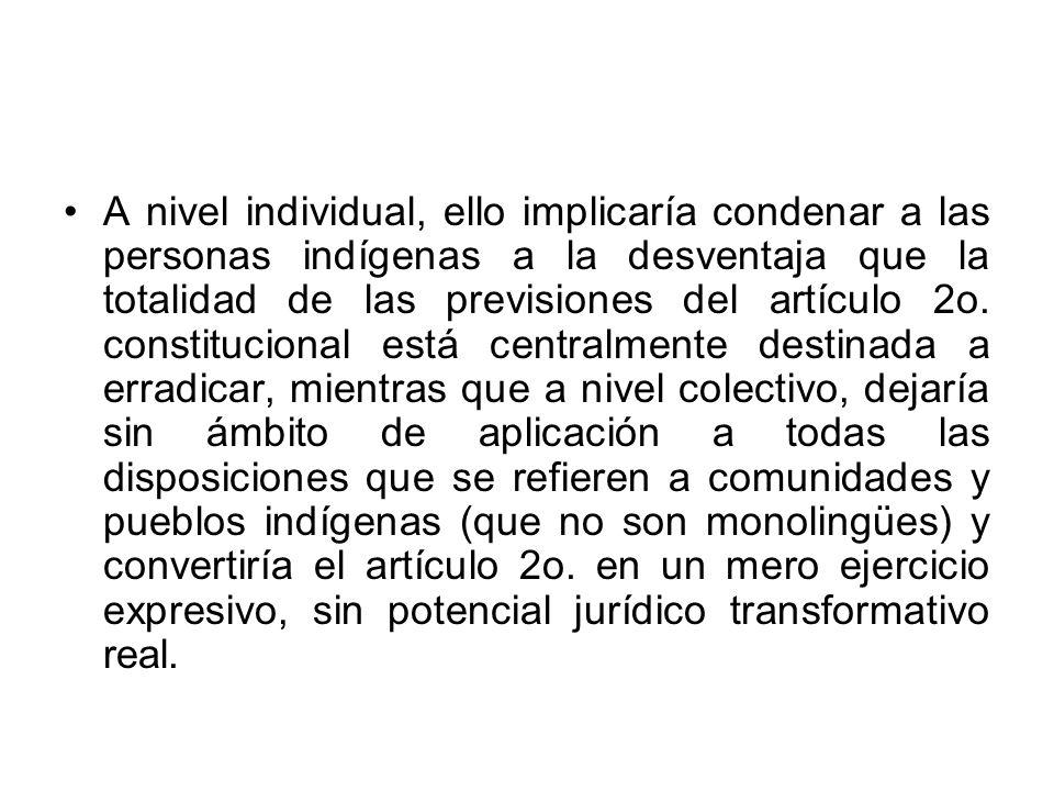A nivel individual, ello implicaría condenar a las personas indígenas a la desventaja que la totalidad de las previsiones del artículo 2o. constitucio