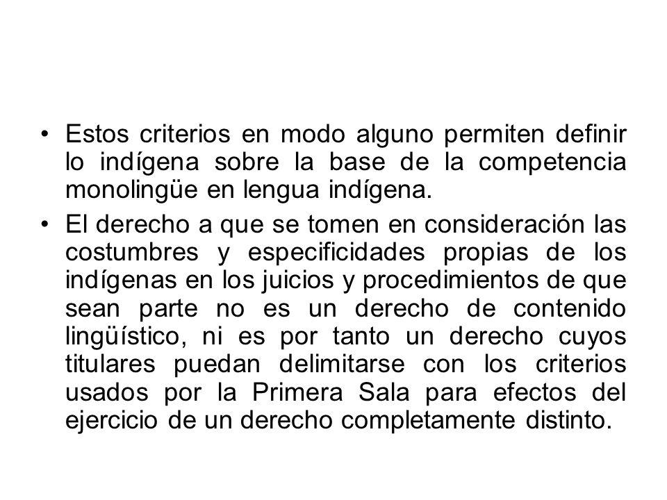 Estos criterios en modo alguno permiten definir lo indígena sobre la base de la competencia monolingüe en lengua indígena. El derecho a que se tomen e
