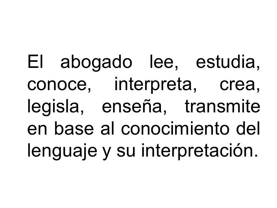 El abogado lee, estudia, conoce, interpreta, crea, legisla, enseña, transmite en base al conocimiento del lenguaje y su interpretación.