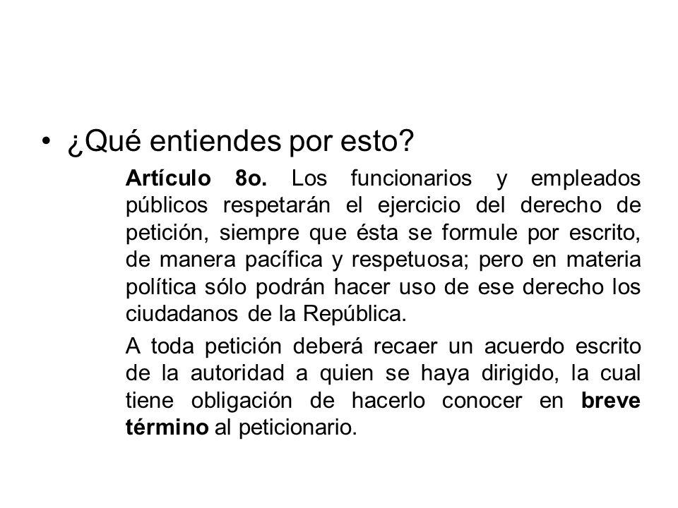 ¿Qué entiendes por esto? Artículo 8o. Los funcionarios y empleados públicos respetarán el ejercicio del derecho de petición, siempre que ésta se formu