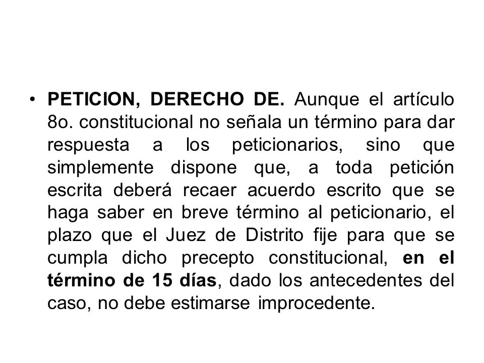PETICION, DERECHO DE. Aunque el artículo 8o. constitucional no señala un término para dar respuesta a los peticionarios, sino que simplemente dispone