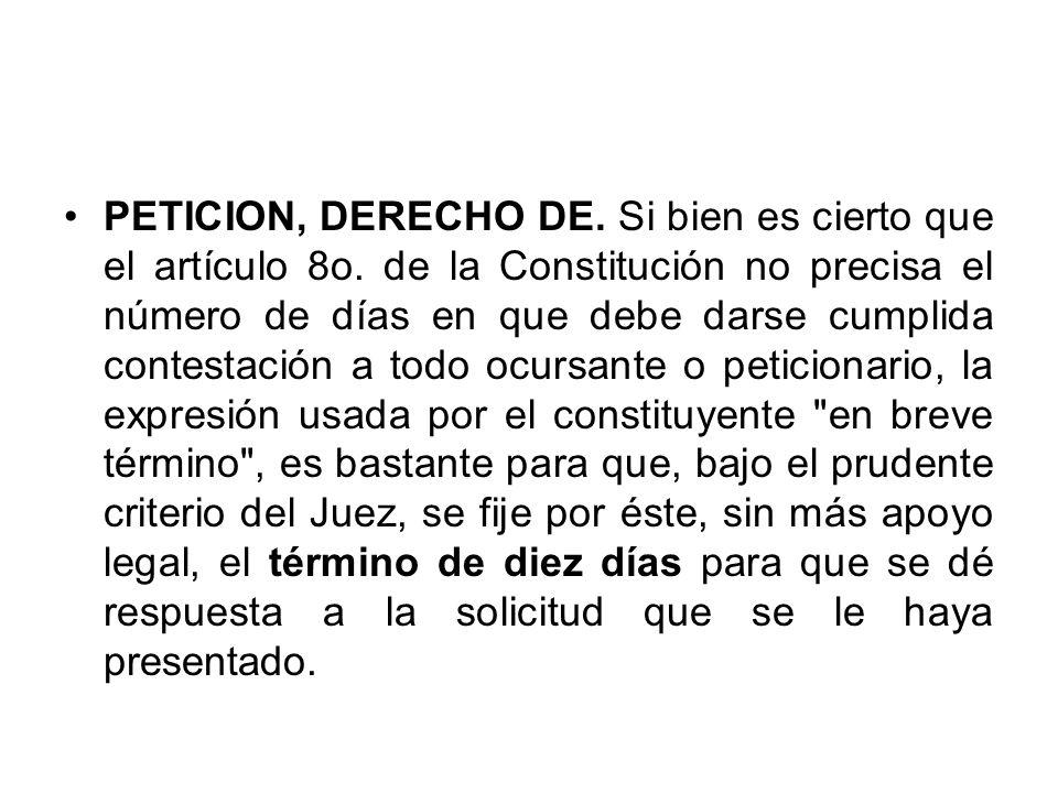 PETICION, DERECHO DE. Si bien es cierto que el artículo 8o. de la Constitución no precisa el número de días en que debe darse cumplida contestación a