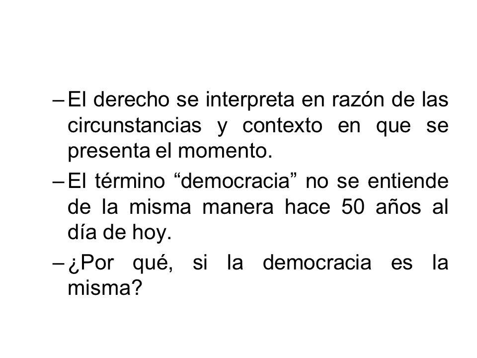 –El derecho se interpreta en razón de las circunstancias y contexto en que se presenta el momento. –El término democracia no se entiende de la misma m