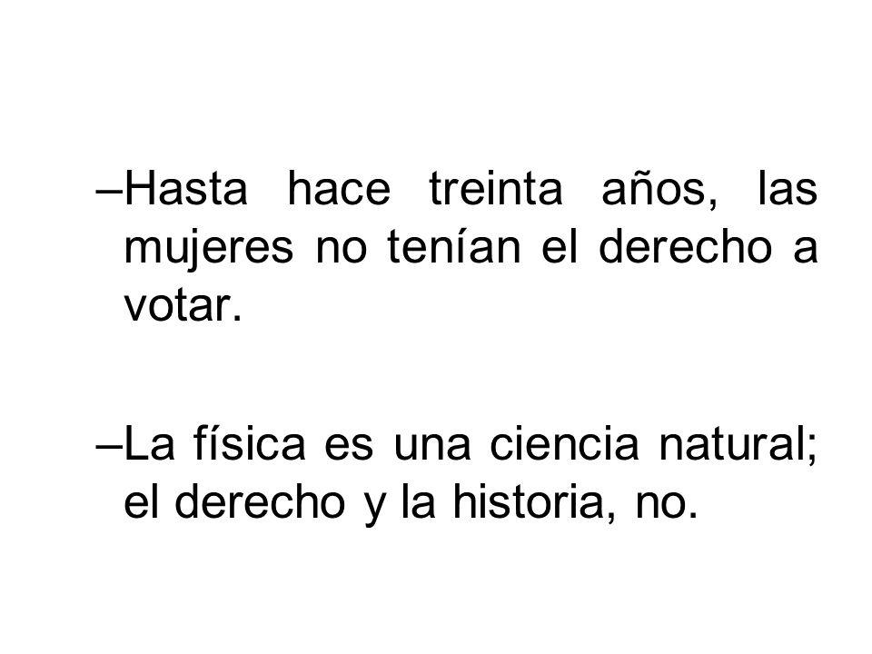 –Hasta hace treinta años, las mujeres no tenían el derecho a votar. –La física es una ciencia natural; el derecho y la historia, no.