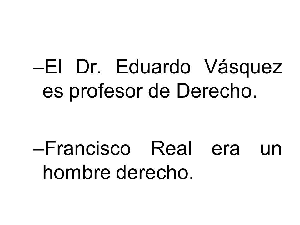–El Dr. Eduardo Vásquez es profesor de Derecho. –Francisco Real era un hombre derecho.
