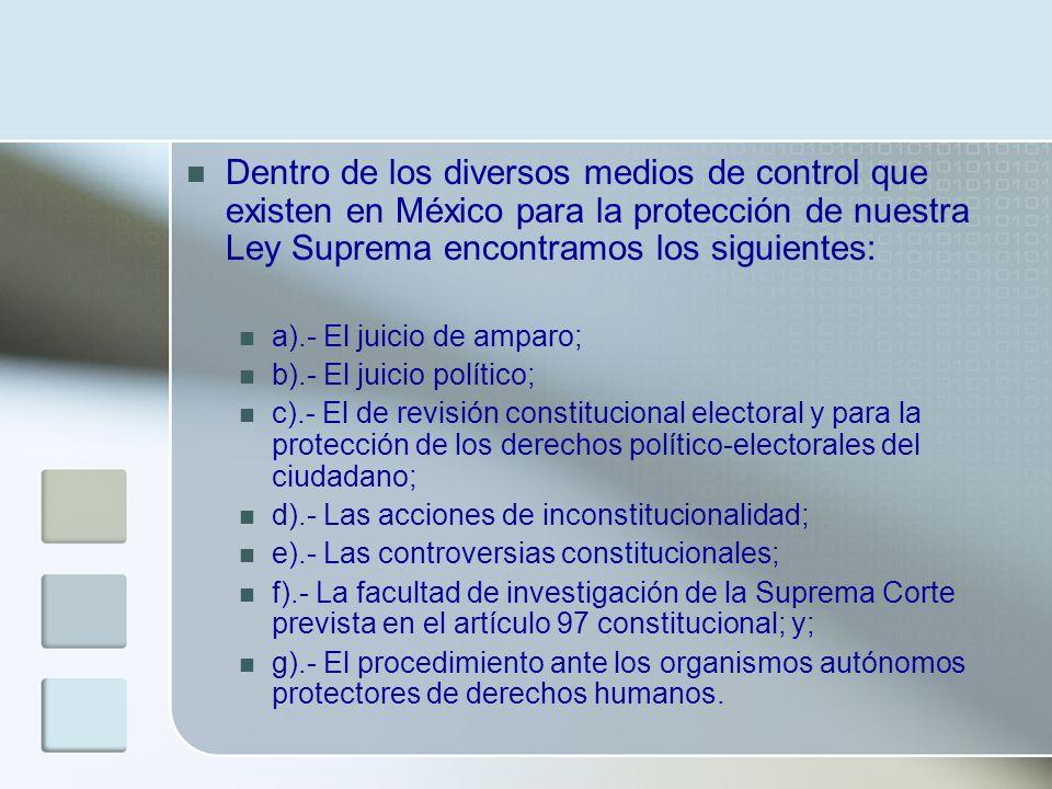 Dentro de los diversos medios de control que existen en México para la protección de nuestra Ley Suprema encontramos los siguientes: a).- El juicio de