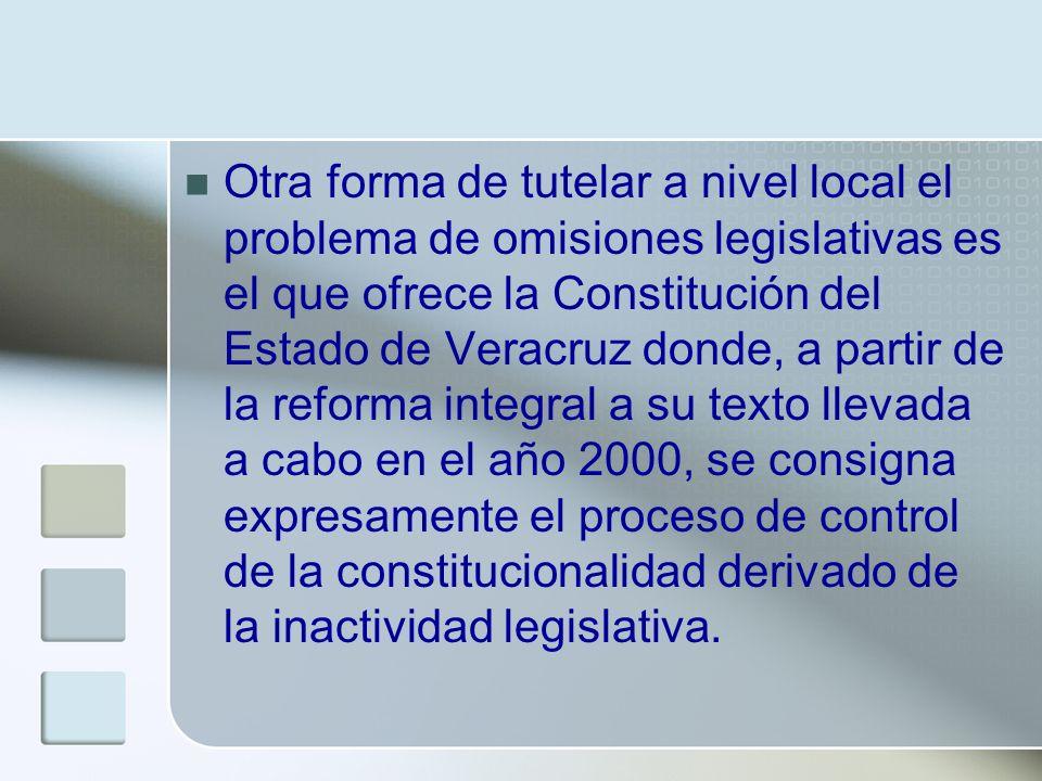 Otra forma de tutelar a nivel local el problema de omisiones legislativas es el que ofrece la Constitución del Estado de Veracruz donde, a partir de l