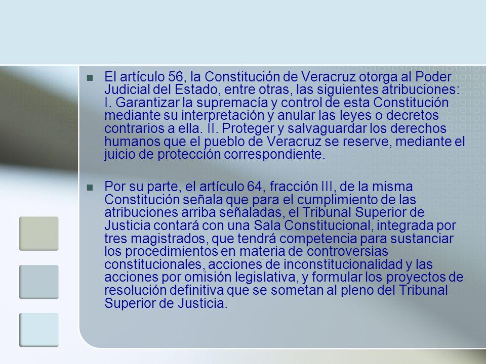 El artículo 56, la Constitución de Veracruz otorga al Poder Judicial del Estado, entre otras, las siguientes atribuciones: I. Garantizar la supremacía
