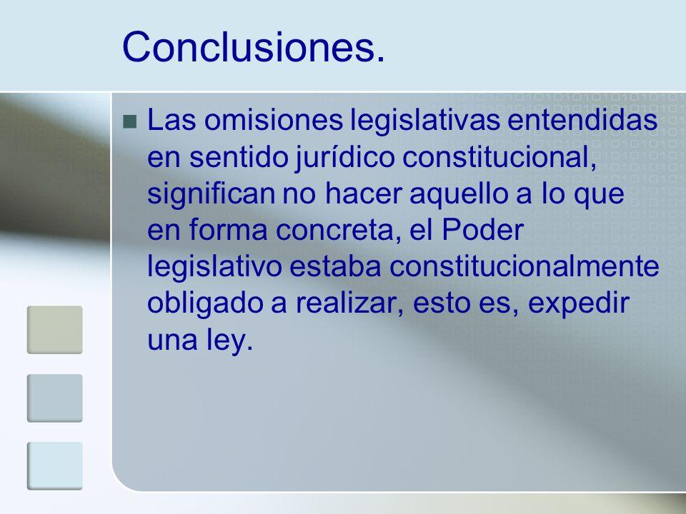 Conclusiones. Las omisiones legislativas entendidas en sentido jurídico constitucional, significan no hacer aquello a lo que en forma concreta, el Pod