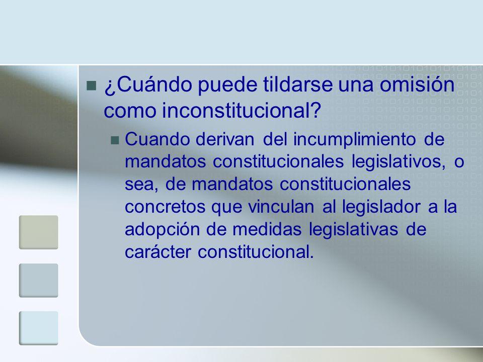 ¿Cuándo puede tildarse una omisión como inconstitucional? Cuando derivan del incumplimiento de mandatos constitucionales legislativos, o sea, de manda