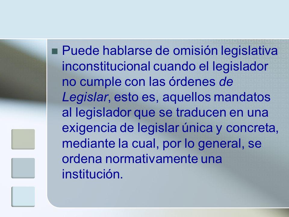 Puede hablarse de omisión legislativa inconstitucional cuando el legislador no cumple con las órdenes de Legislar, esto es, aquellos mandatos al legis