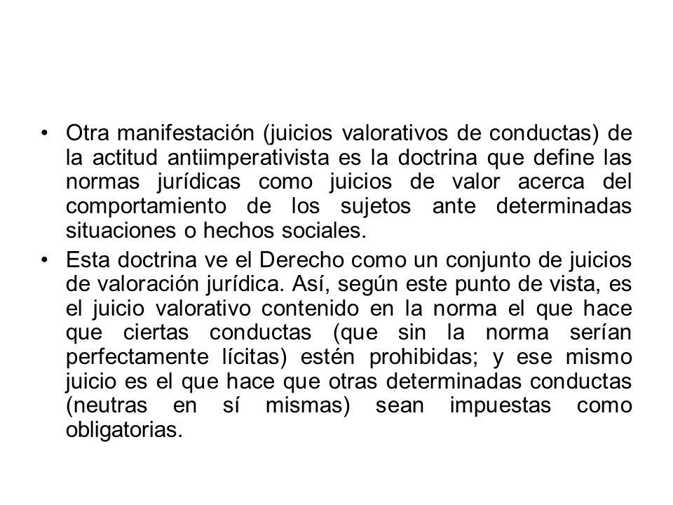 Otra manifestación (juicios valorativos de conductas) de la actitud antiimperativista es la doctrina que define las normas jurídicas como juicios de v