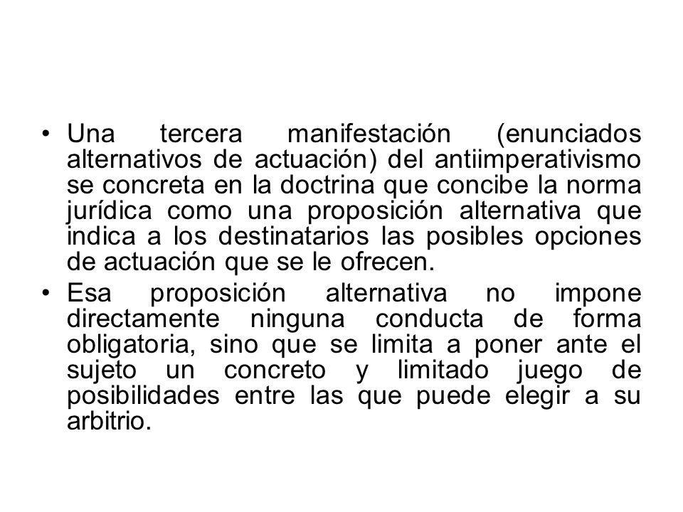 Una tercera manifestación (enunciados alternativos de actuación) del antiimperativismo se concreta en la doctrina que concibe la norma jurídica como u