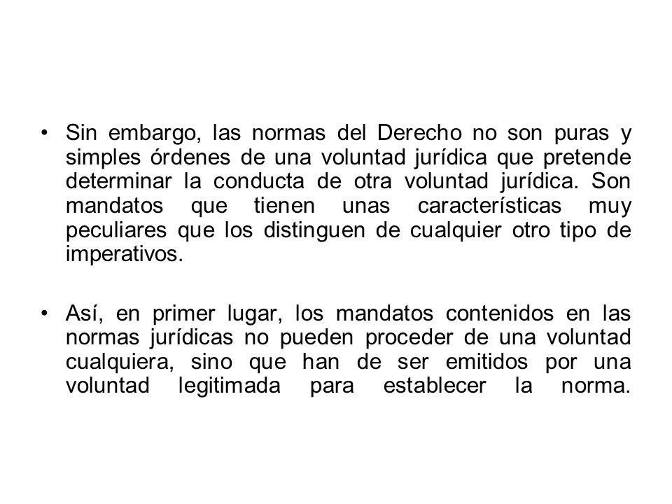 Sin embargo, las normas del Derecho no son puras y simples órdenes de una voluntad jurídica que pretende determinar la conducta de otra voluntad juríd
