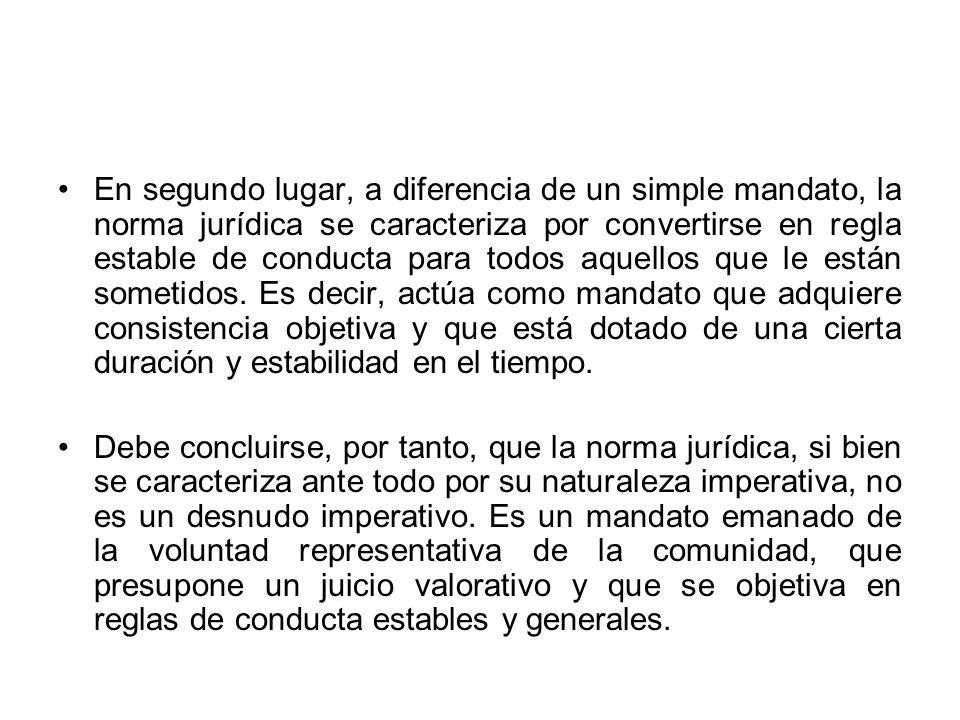 En segundo lugar, a diferencia de un simple mandato, la norma jurídica se caracteriza por convertirse en regla estable de conducta para todos aquellos