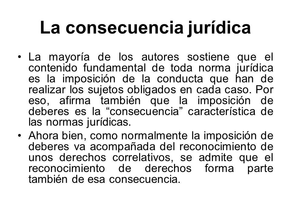 La consecuencia jurídica La mayoría de los autores sostiene que el contenido fundamental de toda norma jurídica es la imposición de la conducta que ha