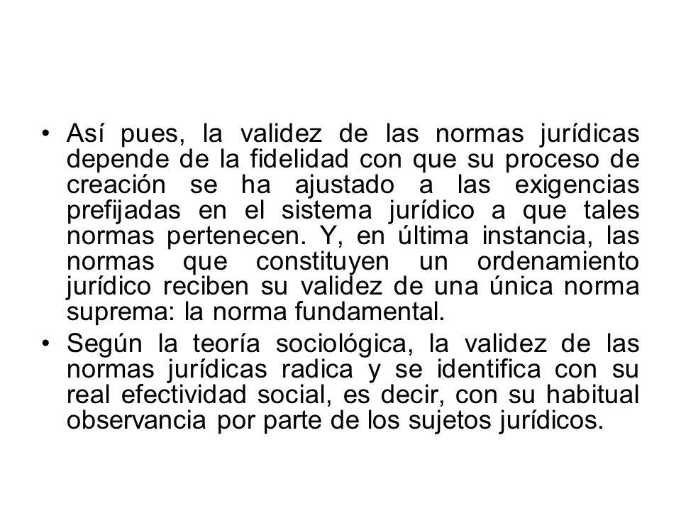 Así pues, la validez de las normas jurídicas depende de la fidelidad con que su proceso de creación se ha ajustado a las exigencias prefijadas en el s