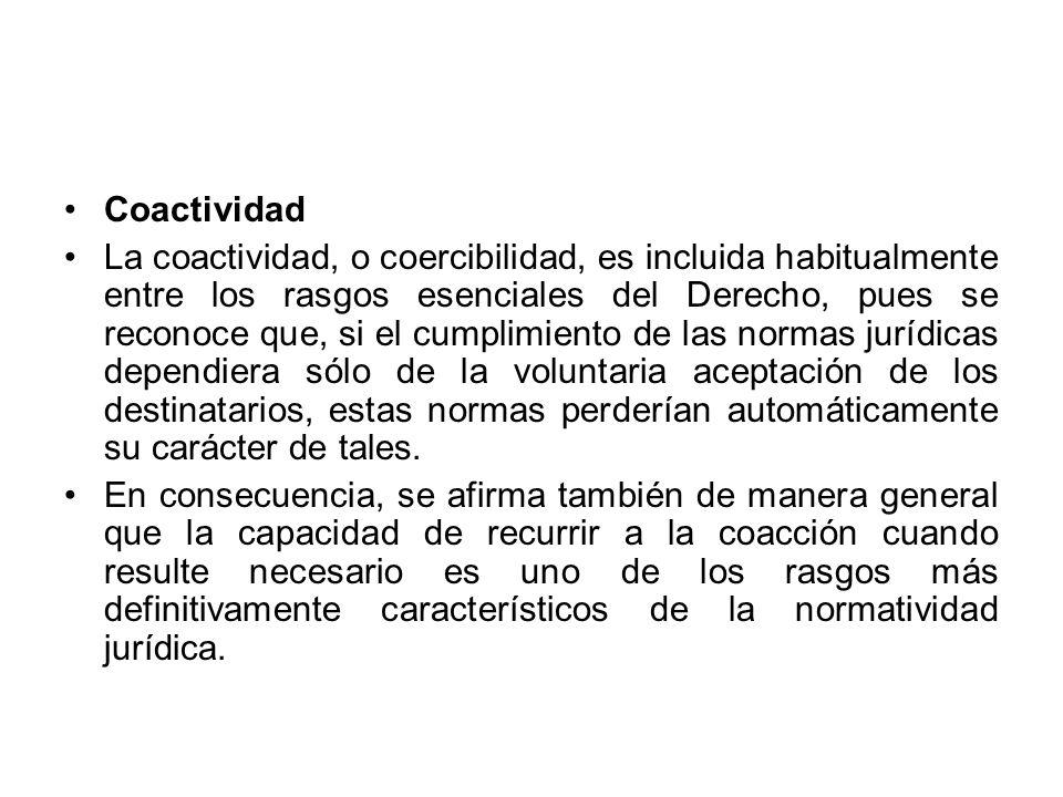 Coactividad La coactividad, o coercibilidad, es incluida habitualmente entre los rasgos esenciales del Derecho, pues se reconoce que, si el cumplimien
