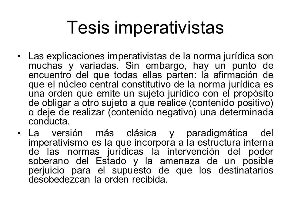 Tesis imperativistas Las explicaciones imperativistas de la norma jurídica son muchas y variadas. Sin embargo, hay un punto de encuentro del que todas