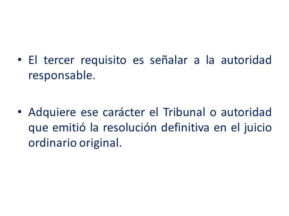 El tercer requisito es señalar a la autoridad responsable. Adquiere ese carácter el Tribunal o autoridad que emitió la resolución definitiva en el jui