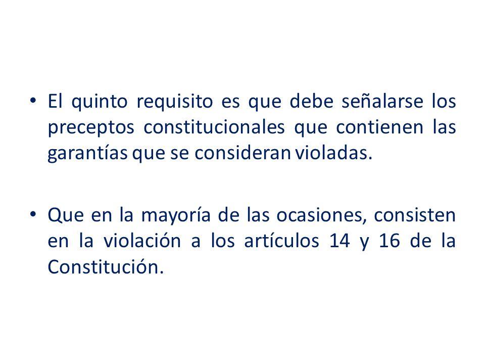 El quinto requisito es que debe señalarse los preceptos constitucionales que contienen las garantías que se consideran violadas. Que en la mayoría de