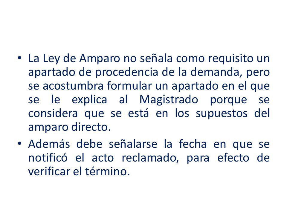 La Ley de Amparo no señala como requisito un apartado de procedencia de la demanda, pero se acostumbra formular un apartado en el que se le explica al
