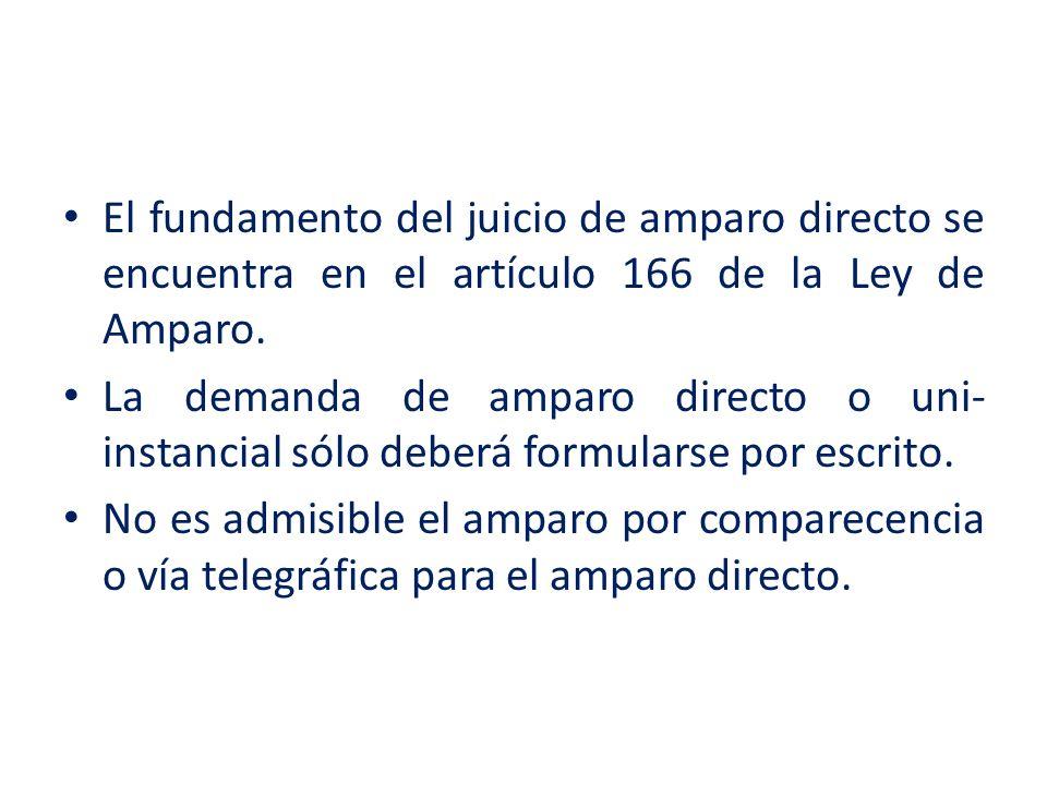 El fundamento del juicio de amparo directo se encuentra en el artículo 166 de la Ley de Amparo. La demanda de amparo directo o uni- instancial sólo de