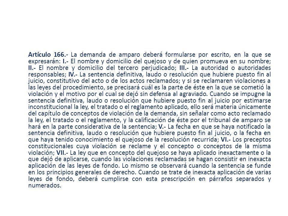 Artículo 166.- La demanda de amparo deberá formularse por escrito, en la que se expresarán: I.- El nombre y domicilio del quejoso y de quien promueva