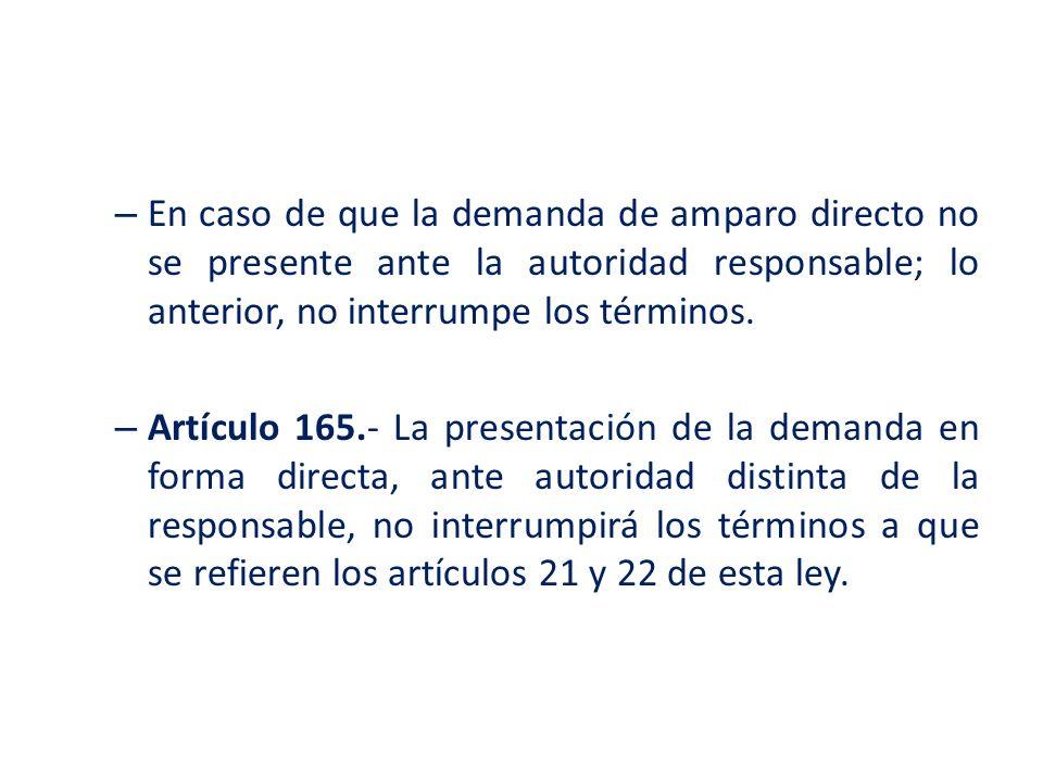 – En caso de que la demanda de amparo directo no se presente ante la autoridad responsable; lo anterior, no interrumpe los términos. – Artículo 165.-